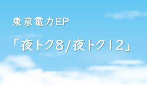 東京電力エナジーパートナー「夜トク8、夜トク12」